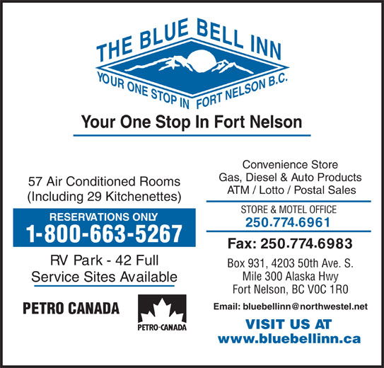 BlueBell Inn (250-774-6961) - Display Ad - E BLUE NTH YOUR N B.C.BELL IN ONE ST T NELSO OP INFO Your One Stop In Fort Nelson Convenience Store Gas, Diesel & Auto Products 57 Air Conditioned Rooms ATM / Lotto / Postal Sales Fax: 2507746983 RV Park - 42 Full Box 931, 4203 50th Ave. S. Mile 300 Alaska Hwy Service Sites Available Fort Nelson, BC V0C 1R0 PETRO CANADA VISIT US AT www.bluebellinn.ca (Including 29 Kitchenettes) STORE & MOTEL OFFICE RESERVATIONS ONLY 2507746961 1-800-663-5267