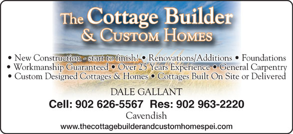 The Cottage Builder & Custom Homes (902-626-5567) - Display Ad - New Construction - start to finish!   Renovations/Additions   Foundations Workmanship Guaranteed   Over 25 Years Experience   General Carpentry Custom Designed Cottages & Homes   Cottages Built On Site or Delivered Cell: 902 626-5567  Res: 902 963-2220 www.thecottagebuilderandcustomhomespei.com