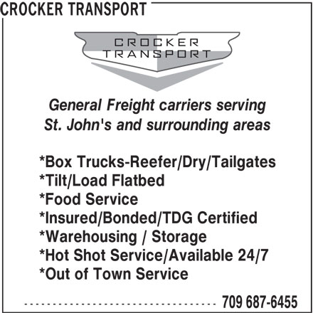 Crocker Transport (709-687-6455) - Display Ad - General Freight carriers serving St. John's and surrounding areas *Box Trucks-Reefer/Dry/Tailgates *Tilt/Load Flatbed *Food Service *Insured/Bonded/TDG Certified *Warehousing / Storage *Hot Shot Service/Available 24/7 *Out of Town Service ---------------------------------- 709 687-6455 CROCKER TRANSPORT