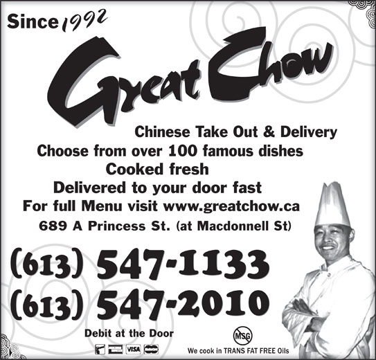 Great Chow Chinese Takeout & Delivery (613-547-1133) - Annonce illustrée======= - 689 A Princess St. (at Macdonnell St)689 A Princess St. (at Macdonnell St) 547-1133 (613) 547-2010 (613) Debit at the DoorDebit at the Door MSG 92 SinceSince 199219 Chinese Take Out & DeliveryChinese Take Out & Delivery Choose from over 100 famous dishesChoose from over 100 famous dishes Cooked freshCooked fresh Delivered to your door fastDelivered to your door fast For full Menu visit www.greatchow.caFor full Menu visit www.greatchow.ca