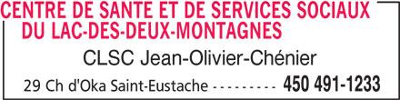 CISSS Centre Intégré de Santé et de Services Sociaux des Laurentides (450-491-1233) - Display Ad - CENTRE DE SANTE ET DE SERVICES SOCIAUX DU LAC-DES-DEUX-MONTAGNESCENTRE DE SANTE ET DE SERVICES SOCIAUX CLSC Jean-Olivier-Chénier 450 491-1233 29 Ch d'Oka Saint-Eustache ---------