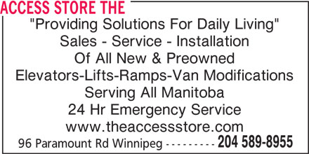 "The Access Store (204-589-8955) - Display Ad - ACCESS STORE THE ""Providing Solutions For Daily Living"" Sales - Service - Installation Of All New & Preowned Elevators-Lifts-Ramps-Van Modifications Serving All Manitoba 24 Hr Emergency Service www.theaccessstore.com 204 589-8955 96 Paramount Rd Winnipeg ---------"