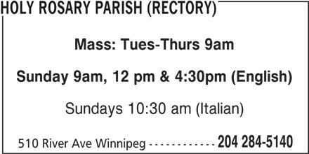 Holy Rosary Parish (Rectory) (204-284-5140) - Display Ad - HOLY ROSARY PARISH (RECTORY) Sunday 9am, 12 pm & 4:30pm (English) Sundays 10:30 am (Italian) 204 284-5140 510 River Ave Winnipeg ------------ Mass: Tues-Thurs 9am