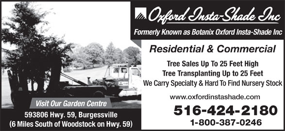 Oxford Insta Shade Inc (519-424-2180) - Display Ad - Formerly Known as Botanix Oxford Insta-Shade Inc Residential & Commercial Tree Sales Up To 25 Feet High Tree Transplanting Up to 25 Feet We Carry Specialty & Hard To Find Nursery Stock www.oxfordinstashade.com Visit Our Garden Centre 516424-2180 593806 Hwy. 59, Burgessville 1-800-387-0246 6 Miles South of Woodstock on Hwy. 59