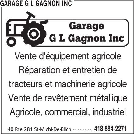 Garage G L Gagnon Inc (418-884-2271) - Annonce illustrée======= - GARAGE G L GAGNON INC Vente d'équipement agricole Réparation et entretien de tracteurs et machinerie agricole Vente de revêtement métallique Agricole, commercial, industriel 418 884-2271 40 Rte 281 St-Michl-De-Bllch --------
