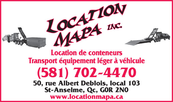 Location MAPA (418-885-8414) - Annonce illustrée======= - St-Anselme, Qc, G0R 2N0 www.locationmapa.ca Location de conteneurs Transport équipement léger à véhicule (581) 702-4470 50, rue Albert Deblois, local 103