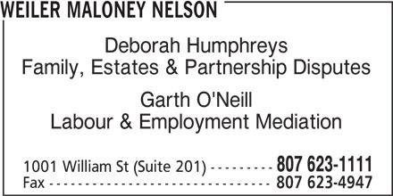 Weiler Maloney Nelson (807-623-1111) - Annonce illustrée======= - WEILER MALONEY NELSON Deborah Humphreys Family, Estates & Partnership Disputes Garth O'Neill Labour & Employment Mediation 807 623-1111 1001 William St (Suite 201) --------- Fax ------------------------------- 807 623-4947