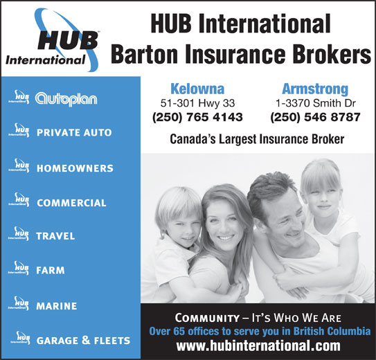 HUB International Barton Insurance Brokers (250-765-4143) - Display Ad - Barton Insurance Brokers HUB International Kelowna Armstrong 51-301 Hwy 33 1-3370 Smith Dr (250) 765 4143 (250) 546 8787 Canada s Largest Insurance Broker Over 65 offices to serve you in British Columbia