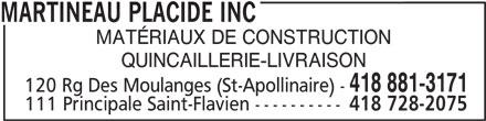 Placide Martineau Inc (418-881-3171) - Annonce illustrée======= - 111 Principale Saint-Flavien ---------- 418 728-2075 MARTINEAU PLACIDE INC MATÉRIAUX DE CONSTRUCTION QUINCAILLERIE-LIVRAISON 418 881-3171 120 Rg Des Moulanges (St-Apollinaire) -