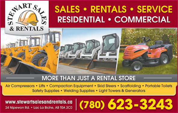 Stewart Sales & Rentals (780-623-3243) - Display Ad - RESIDENTIAL   COMMERCIALRESIDENTIAL   COMMERCIAL MORE THAN JUST A RENTAL STORE Air Compressors   Lifts   Compaction Equipment   Skid Steers   Scaffolding   Portable Toilets Safety Supplies   Welding Supplies   Light Towers & Generators www.stewartsalesandrentals.ca 780 24 Nipewon Rd.   Lac La Biche, AB T0A 2C0 623-3243 SALES   RENTALS   SERVICESALES   RENTALS   SERVICE