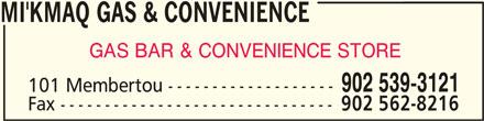 Mi'Kmaq Gas & Convenience (902-539-3121) - Display Ad - MI'KMAQ GAS & CONVENIENCEMI'KMAQ GAS & CONVENIENCE MI'KMAQ GAS & CONVENIENCE MI'KMAQ GAS & CONVENIENCEMI'KMAQ GAS & CONVENIENCE GAS BAR & CONVENIENCE STORE 101 Membertou ------------------- Fax ------------------------------- 902 562-8216 902 539-3121