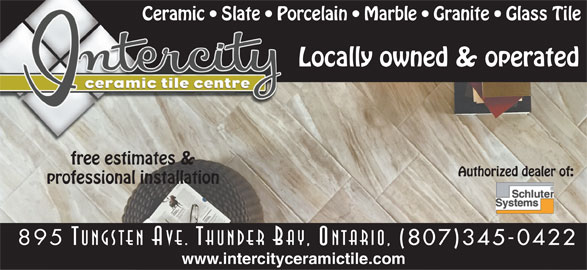 Intercity Ceramic Tile Centre (807-345-0422) - Display Ad - Ceramic   Slate   Porcelain   Marble   Granite   Glass Tile Locally owned & operated free estimates & Authorized dealer of: professional installation 895 Tungsten Ave. Thunder Bay, Ontario, (807)345-0422 www.intercityceramictile.com