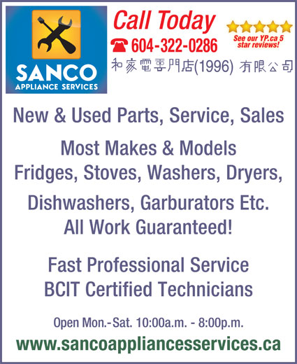 Sanco Appliances Services (1996) Ltd (604-322-0286) - Display Ad - See our YP.ca 5 star reviews! 604-322-0286 New & Used Parts, Service, Sales Most Makes & Models Fridges, Stoves, Washers, Dryers, Dishwashers, Garburators Etc. All Work Guaranteed! Fast Professional Service BCIT Certified Technicians Open Mon.-Sat. 10:00a.m. - 8:00p.m. www.sancoappliancesservices.ca Call Today