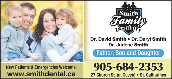 Smith Family Dentistry (905-684-2353) - Display Ad - Dr. David Smith Dr. Daryl www.smithdental.ca 27 Church St. (at Queen) St. Catharines Smith Dr. Judene Smith Father, Son and Daughter New Patients & Emergencies Welcome. 905-684-2353
