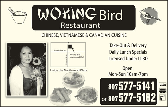 Woking Bird (807-577-5141) - Display Ad - Bird Restaurant CHINESE, VIETNAMESE & CANADIAN CUISINE Take-Out & Delivery rchill Dr W Daily Lunch Specials Woking Bird t NChu Northwood Mall Licensed Under LLBO Edw Open: Inside the Northwood Plaza Mon-Sun 10am-7pm or