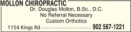 Mollon Chiropractic (902-567-1221) - Display Ad - MOLLON CHIROPRACTICMOLLON CHIROPRACTIC MOLLON CHIROPRACTIC Dr. Douglas Mollon, B.Sc., D.C. No Referral Necessary Custom Orthotics 902 567-1221 1154 Kings Rd ---------------------