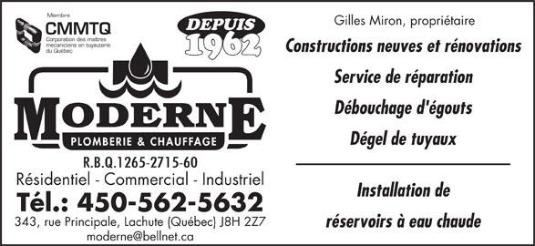 Moderne Plomberie Chauffage Ltée (450-562-5632) - Annonce illustrée======= - Membre Tél.: 450-562-5632 343, rue Principale, Lachute (Québec) J8H 2Z7 réservoirs à eau chaude Gilles Miron, propriétaire DEPUIS CMMTQ Corporation des maîtres mécaniciens en tuyauterie Constructions neuves et rénovations du Québec 1962 Service de réparation Débouchage d'égouts Dégel de tuyaux R.B.Q.1265-2715-60 Résidentiel - Commercial - Industriel Installation de