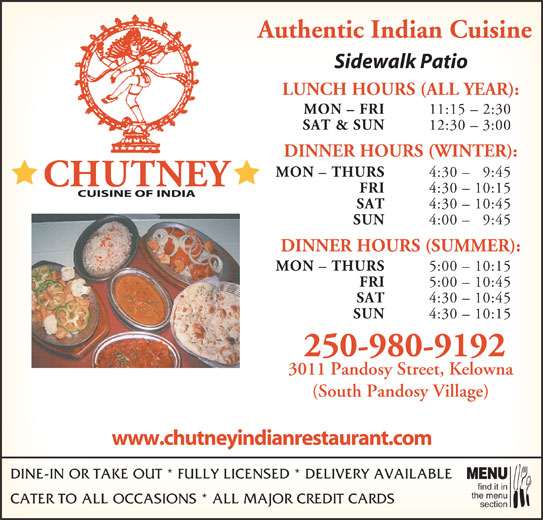 Chutney Cuisine of India (250-762-9300) - Display Ad - Authentic Indian Cuisine Sidewalk Patio LUNCH HOURS (ALL YEAR): MON - FRI 11:15 - 2:30 SAT & SUN 12:30 - 3:00 DINNER HOURS (WINTER): MON - THURS 4:30 - 9:45 FRI 4:30 - 10:15 SAT 4:30 - 10:45 SUN 4:00 - 9:45 DINNER HOURS (SUMMER): MON - THURS 5:00 - 10:15 FRI 5:00 - 10:45 SAT 4:30 - 10:45 SUN 4:30 - 10:15 250-980-9192 3011 Pandosy Street, Kelowna (South Pandosy Village) www.chutneyindianrestaurant.com DINE-IN OR TAKE OUT * FULLY LICENSED * DELIVERY AVAILABL MENU find it in the menu CATER TO ALL OCCASIONS * ALL MAJOR CREDIT CARDS section