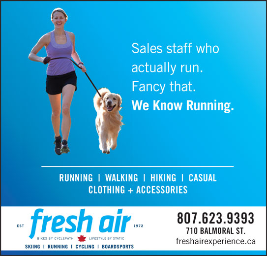 Fresh Air Experience (807-623-9393) - Display Ad - Sales staff who actually run. Fancy that. We Know Running. RUNNING WALKING HIKING CASUAL CLOTHING + ACCESSORIES 807.623.9393 710 BALMORAL ST. freshairexperience.ca Sales staff who actually run. Fancy that. We Know Running. RUNNING WALKING HIKING CASUAL CLOTHING + ACCESSORIES 807.623.9393 710 BALMORAL ST. freshairexperience.ca
