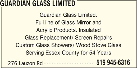 Guardian Glass Ltd (519-945-6316) - Display Ad - GUARDIAN GLASS LIMITED Guardian Glass Limited. Full line of Glass Mirror and Acrylic Products. Insulated Glass Replacement/ Screen Repairs Custom Glass Showers/ Wood Stove Glass Serving Essex County for 54 Years 519 945-6316 276 Lauzon Rd --------------------