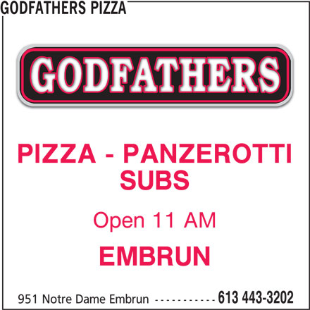 Godfathers Pizza (613-443-3202) - Display Ad - PIZZA - PANZEROTTI SUBS Open 11 AM EMBRUN 613 443-3202 951 Notre Dame Embrun ----------- GODFATHERS PIZZA