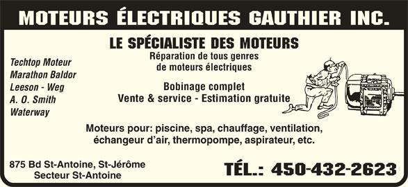 Moteur Électriques Gauthier Inc (450-432-2623) - Annonce illustrée======= - MOTEURS ÉLECTRIQUES GAUTHIER Inc. LE SPÉCIALISTE DES MOTEURS Réparation de tous genres Techtop Moteur de moteurs électriques Marathon Baldor Bobinage complet Leeson - Weg Vente & service - Estimation gratuite A. O. Smith Waterway Moteurs pour: piscine, spa, chauffage, ventilation, échangeur d air, thermopompe, aspirateur, etc. 875 Bd St-Antoine, St-Jérôme TÉL.: 450-432-2623 Secteur St-Antoine