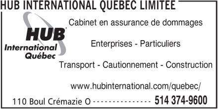 HUB International Québec Limitée (514-374-9600) - Annonce illustrée======= - HUB INTERNATIONAL QUEBEC LIMITEE Cabinet en assurance de dommages Enterprises - Particuliers Transport - Cautionnement - Construction www.hubinternational.com/quebec/ --------------- 514 374-9600 110 Boul Crémazie O