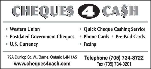 Cheques 4 Cash (705-734-3722) - Display Ad - Western Union Quick Cheque Cashing Service Postdated Government Cheques Phone Cards     Pre-Paid Cards U.S. Currency Faxing 79A Dunlop St. W., Barrie, Ontario L4N 1A5 Telephone (705) 734-3722 www.cheques4cash.com Fax (705) 734-0201