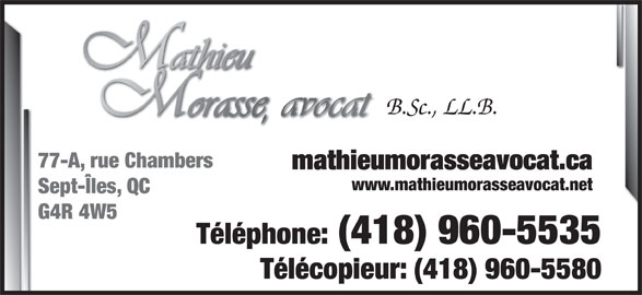Mathieu Morasse Avocat (418-960-5535) - Annonce illustrée======= - B.Sc., LL.B. 77-A, rue Chambers mathieumorasseavocat.ca www.mathieumorasseavocat.net Sept-Îles, QC G4R 4W5 Téléphone: (418) 960-5535 Télécopieur: (418) 960-5580