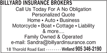 Billyard Insurance Group Inc (905-346-2190) - Display Ad - BILLYARD INSURANCE BROKERS Call Us Today For A No Obligation Personalized Quote Home ! Auto ! Business Motorcycle ! Boat ! Cottage ! Liability & more.... Family Owned & Operated Welland 905 346-2190 18 Thorold Road East --------