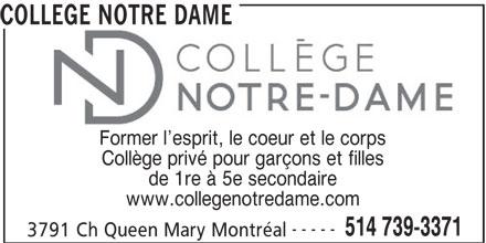 Collège Notre Dame (514-739-3371) - Annonce illustrée======= - COLLEGE NOTRE DAME Former l esprit, le coeur et le corps Collège privé pour garçons et filles de 1re à 5e secondaire www.collegenotredame.com ----- 514 739-3371 3791 Ch Queen Mary Montréal