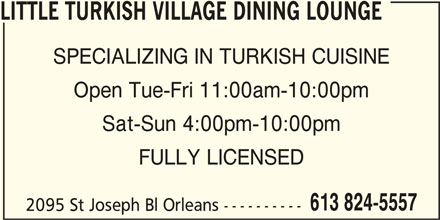 Little Turkish Village Dining Lounge (613-824-5557) - Display Ad - SPECIALIZING IN TURKISH CUISINE FULLY LICENSED 613 824-5557 Open Tue-Fri 11:00am-10:00pm Sat-Sun 4:00pm-10:00pm LITTLE TURKISH VILLAGE DINING LOUNGE 2095 St Joseph Bl Orleans ----------