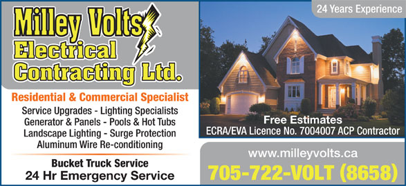 Milley Volts Electrical Contracting (705-722-8658) - Display Ad - 24 Years Experience Residential & Commercial Specialist Service Upgrades - Lighting Specialists Free Estimates Generator & Panels - Pools & Hot Tubs ECRA/EVA Licence No. 7004007 ACP Contractor Landscape Lighting - Surge Protection Aluminum Wire Re-conditioning www.milleyvolts.ca Bucket Truck Service 24 Hr Emergency Service 705-722-VOLT 8658