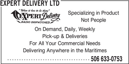 Expert Delivery Ltd (506-633-0753) - Display Ad - For All Your Commercial Needs Delivering Anywhere in the Maritimes ----------------------------------- 506 633-0753 EXPERT DELIVERY LTD Specializing in Product Not People On Demand, Daily, Weekly Pick-up & Deliveries