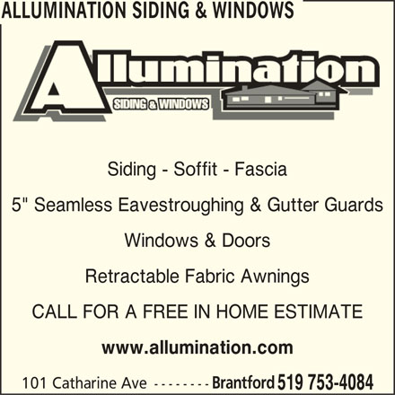 """Allumination Siding & Windows (519-753-4084) - Display Ad - ALLUMINATION SIDING & WINDOWS LUMINATION SIDING & WINDOWS AL Siding - Soffit - FasciaSiding - Soffit - Fascia 5"""" Seamless Eavestroughing & Gutter Guards5"""" Seamless Eavestroughing & Gutter Guards Windows & Doors Retractable Fabric Awnings CALL FOR A FREE IN HOME ESTIMATE www.allumination.com ALLUMINATION SIDING & WINDOWS 101 Catharine Ave-------- Brantford 519 753-4084"""
