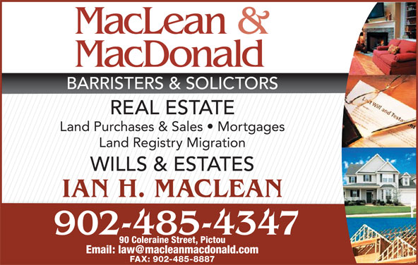 MacLean & MacDonald (902-485-4347) - Display Ad - FAX: 902-485-8887 BARRISTERS & SOLICTORS REAL ESTATE Land Purchases & Sales   Mortgages Land Registry Migration WILLS & ESTATES IAN H. MACLEAN 902-485-4347 90 Coleraine Street, Pictou