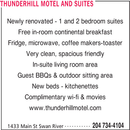 Thunderhill Motel (204-734-4104) - Display Ad - Newly renovated - 1 and 2 bedroom suites Free in-room continental breakfast Fridge, microwave, coffee makers-toaster Very clean, spacious friendly In-suite living room area Guest BBQs & outdoor sitting area New beds - kitchenettes Complimentary wi-fi & movies www.thunderhillmotel.com ----------- 204 734-4104 1433 Main St Swan River THUNDERHILL MOTEL AND SUITES