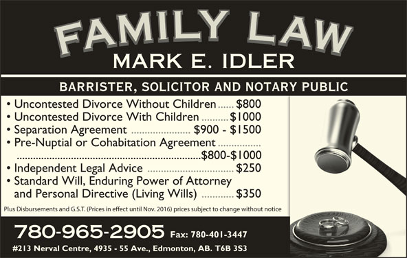 Idler Mark (780-965-2905) - Display Ad - Plus Disbursements and G.S.T. (Prices in eect until Nov. 2016) prices subject to change without notice Fax: 780-401-3447 780-965-2905 #213 Nerval Centre, 4935 - 55 Ave., Edmonton, AB. T6B 3S3 YYLY LLYLLL LLA IIL AAWAFAMARK MMILYMMI WWAW AAF FFAFMFAMILY LAWFAMILY LAWFAMILY LAWFAMILY LAWMARK E. IDLER BARRISTER, SOLICITOR AND NOTARY PUBLIC Uncontested Divorce Without Children......$800 Uncontested Divorce With Children..........$1000 Separation Agreement ......................$900 - $1500 Pre-Nuptial or Cohabitation Agreement................ ....................................................................$800-$1000 Independent Legal Advice................................$250 Standard Will, Enduring Power of Attorney and Personal Directive (Living Wills)............$350
