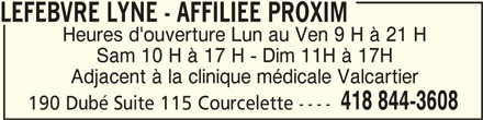 Lefebvre Lyne (418-844-3608) - Annonce illustrée======= - Adjacent à la clinique médicale Valcartier 418 844-3608 190 Dubé Suite 115 Courcelette ---- LEFEBVRE LYNE - AFFILIEE PROXIM LEFEBVRE LYNE - AFFILIEE PROXIM Heures d'ouverture Lun au Ven 9 H à 21 H Sam 10 H à 17 H - Dim 11H à 17H