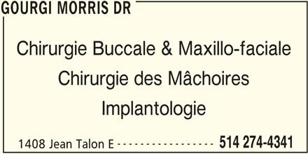 Gourgi Morris Dr (514-274-4341) - Annonce illustrée======= - GOURGI MORRIS DR Chirurgie Buccale & Maxillo-faciale Chirurgie des Mâchoires Implantologie ----------------- 514 274-4341 1408 Jean Talon E GOURGI MORRIS DR