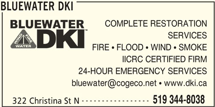 Bluewater DKI (519-344-8038) - Display Ad - BLUEWATER DKI BLUEWATER DKI COMPLETE RESTORATION SERVICES FIRE   FLOOD   WIND   SMOKE IICRC CERTIFIED FIRM 24-HOUR EMERGENCY SERVICES ----------------- 519 344-8038 322 Christina St N
