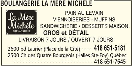 Boulangerie la Mère Michèle (418-651-7645) - Annonce illustrée======= - 2500 Ch des Quatre Bourgeois (Halles Ste-Foy) Québec - - - - - - - - - - - - - - - - - - - - - - - - - - - 418 651-7645 BOULANGERIE LA MERE MICHELE BOULANGERIE LA MERE MICHELE PAIN AU LEVAIN VIENNOISERIES - MUFFINS SANDWICHERIE ! DESSERTS MAISON GROS et DÉTAIL LIVRAISON 7 JOURS / OUVERT 7 JOURS ---- 418 651-5181 2600 bd Laurier (Place de la Cité)