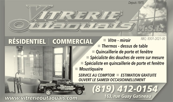 Vitrerie Outaouais M.S.L. (819-643-9915) - Annonce illustrée======= - Depuis 1975Depuis 1 Vitre - miroir RÉSIDENTIEL    COMMERCIALRÉSIDENTIEL    COMMERCIAL Thermos - dessus de table Quincaillerie de porte et fenêtre Spécialiste des douches de verre sur mesure Spécialiste en quincaillerie de porte et fenêtre MoustiquaireMou SERVICE AU COMPTOIR      ESTIMATION GRATUITESERVIC OUVERT LE SAMEDI OCCASIONNELLEMENTOUVERT (819) 412-0154(819) 412-0154 163, rue Guay Gatineau163, rue Guay Gatineau www.vitrerieoutaouais.comwww.vitrerieoutaouais.com