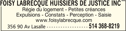 Foisy Labrecque Huissiers De Justice Inc (514-368-8219) - Annonce illustrée======= - FOISY LABRECQUE HUISSIERS DE JUSTICE INCFOISY LABRECQUE HUISSIERS DE JUSTICE INC FOISY LABRECQUE HUISSIERS DE JUSTICE INC FOISY LABRECQUE HUISSIERS DE JUSTICE INCFOISY LABRECQUE HUISSIERS DE JUSTICE INC Régie du logement - Petites créances Expulsions - Constats - Perception - Saisie www.foisylabrecque.com 514 368-8219 356 90 Av Lasalle ------------------
