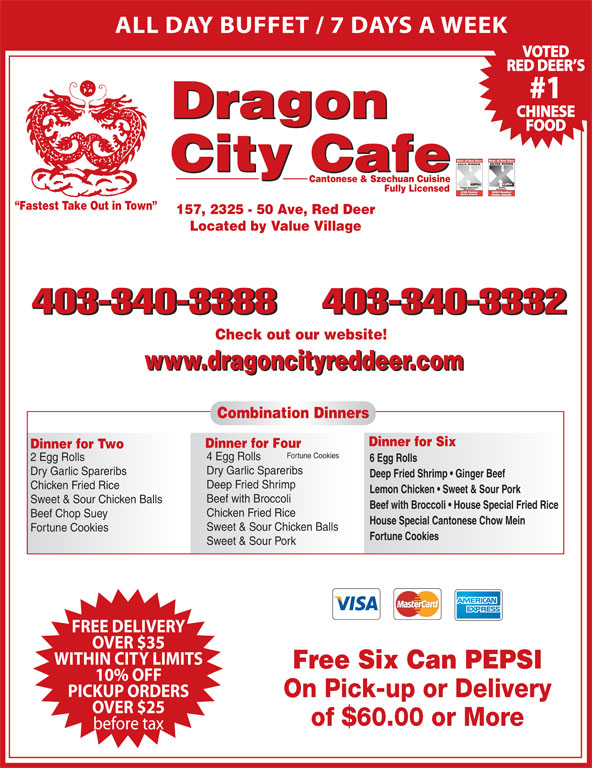 Dragon City Cafe Ltd (403-340-3388) - Display Ad - ALL DAY BUFFET / 7 DAYS A WEEK VOTED RED DEER S #1 CHINESE Dragon FOOD City Cafe Cantonese & Szechuan Cuisine Fully Licensed Fastest Take Out in Town 157, 2325 - 50 Ave, Red Deer Located by Value Village 403-340-3388403-340-3332 Check out our website! www.dragoncityreddeer.com Combination Dinners Dinner for Six Dinner for Four Dinner for Two Fortune Cookies 4 Egg Rolls 2 Egg Rolls 6 Egg Rolls Dry Garlic Spareribs Deep Fried Shrimp   Ginger Beef Deep Fried Shrimp Chicken Fried Rice Lemon Chicken   Sweet & Sour Pork Beef with Broccoli Sweet & Sour Chicken Balls Beef with Broccoli   House Special Fried Rice Chicken Fried Rice Beef Chop Suey House Special Cantonese Chow Mein Sweet & Sour Chicken Balls Fortune Cookies FREE DELIVERY OVER $35 WITHIN CITY LIMITS Free Six Can PEPSI 10% OFF PICKUP ORDERS On Pick-up or Delivery OVER $25 of $60.00 or More before tax Sweet & Sour Pork