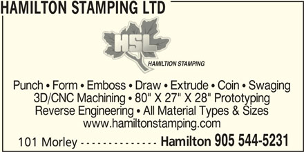 "Hamilton Stamping Ltd (905-544-5231) - Display Ad - HAMILTON STAMPING LTD HAMILTION STAMPINGHAMILTION STAMPING Punch  Form  Emboss  Draw  Extrude  Coin  Swaging 3D/CNC Machining  80"" X 27"" X 28"" Prototyping Reverse Engineering  All Material Types & Sizes www.hamiltonstamping.com Hamilton 905 544-5231 101 Morley --------------"