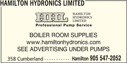 Hamilton Hydronics (905-547-2052) - Display Ad - HAMILTON HYDRONICS LIMITED BOILER ROOM SUPPLIES www.hamiltonhydronics.com SEE ADVERTISING UNDER PUMPS Hamilton 905 547-2052 358 Cumberland ----------- HAMILTON HYDRONICS LIMITED BOILER ROOM SUPPLIES www.hamiltonhydronics.com SEE ADVERTISING UNDER PUMPS Hamilton 905 547-2052 358 Cumberland -----------