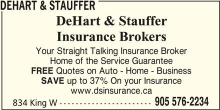 Dehart Stauffer Broker (905-576-2234) - Display Ad - SAVE up to 37% On your Insurance www.dsinsurance.ca 905 576-2234 834 King W ----------------------- DEHART & STAUFFER Your Straight Talking Insurance Broker Home of the Service Guarantee FREE Quotes on Auto - Home - Business