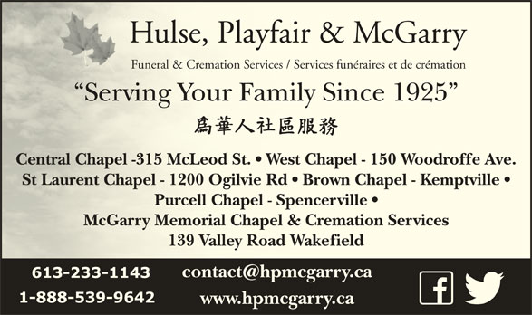 Hulse Playfair & McGarry Funeral Directors (613-233-1143) - Display Ad - Hulse, Playfair & McGarryHulse, Playfair & McGarry Funeral & Cremation Services / Services funéraires et de crémationFuneral & Cremation Services / Services funéraires et de crémation Serving Your Family Since 1925  Serving Your Family Since 1925 Central Chapel -315 McLeod St.   West Chapel - 150 Woodroffe Ave.Centra fel Chapel -315 McLeod St.   West Chapel - 150 Woodrof St Laurent Chapel - 1200 Ogilvie Rd   Brown Chapel - Kemptville  St Lau virent Chapel - 1200 Ogilvie Rd   Brown Chapel - Kempt Purcell Chapel - Spencerville  Purcell Chapel - Spencerville McGarry Memorial Chapel & Cremation ServicesMcGarry Memorial Chapel & Cremation Services 139 Valley Road Wakefield139 Valley Road Wakefield www.hpmcgarry.ca