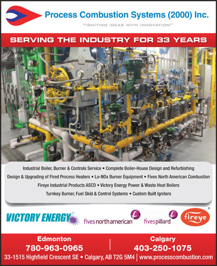 Process Combustion Systems (2000) Inc (780-963-0965) - Display Ad - SERVING THE INDUSTRY FOR 33 YEARS Industrial Boiler, Burner & Controls Service   Complete Boiler-House Design and Refurbishing Design & Upgrading of Fired Process Heaters   Lo-NOx Burner Equipment   Fives North American Combustion Fireye Industrial Products ASCD   Victory Energy Power & Waste Heat Boilers Turnkey Burner, Fuel Skid & Control Systems   Custom Built Igniters CalgaryEdmonton 403-250-1075780-963-0965 33-1515 Highfield Crescent SE   Calgary, AB T2G 5M4   www.processcombustion.com